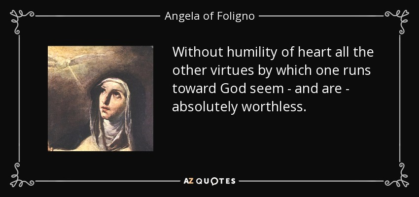 Without humility of heart all the other virtues by which one runs toward God seem - and are - absolutely worthless. - Angela of Foligno