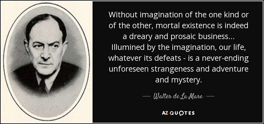 Without imagination of the one kind or of the other, mortal existence is indeed a dreary and prosaic business... Illumined by the imagination, our life, whatever its defeats - is a never-ending unforeseen strangeness and adventure and mystery. - Walter de La Mare
