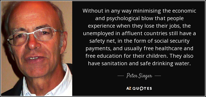 Without in any way minimising the economic and psychological blow that people experience when they lose their jobs, the unemployed in affluent countries still have a safety net, in the form of social security payments, and usually free healthcare and free education for their children. They also have sanitation and safe drinking water. - Peter Singer
