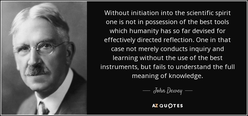 Without initiation into the scientific spirit one is not in possession of the best tools which humanity has so far devised for effectively directed reflection. One in that case not merely conducts inquiry and learning without the use of the best instruments, but fails to understand the full meaning of knowledge. - John Dewey