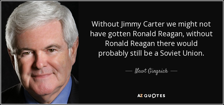 Without Jimmy Carter we might not have gotten Ronald Reagan, without Ronald Reagan there would probably still be a Soviet Union. - Newt Gingrich
