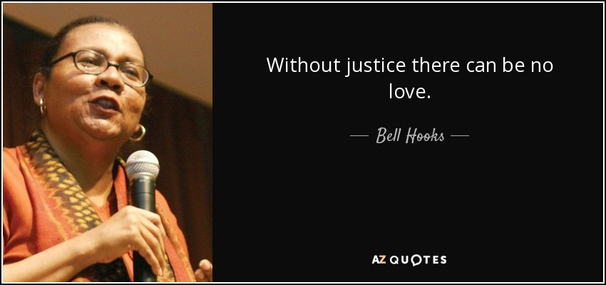 Without justice there can be no love. - Bell Hooks