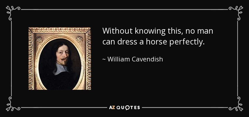 Without knowing this, no man can dress a horse perfectly. - William Cavendish, 1st Duke of Newcastle