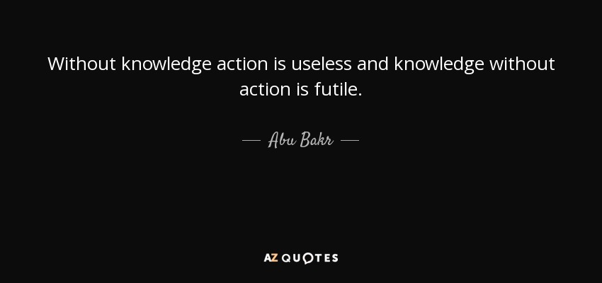 Without knowledge action is useless and knowledge without action is futile. - Abu Bakr