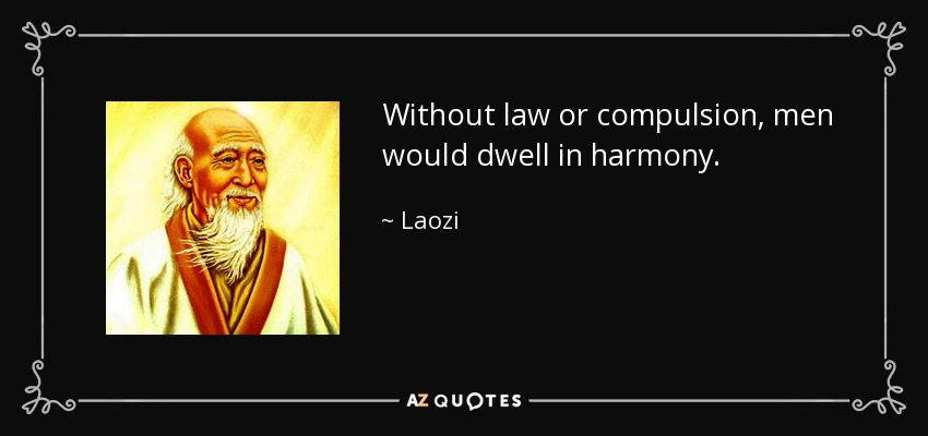 Without law or compulsion, men would dwell in harmony. - Laozi