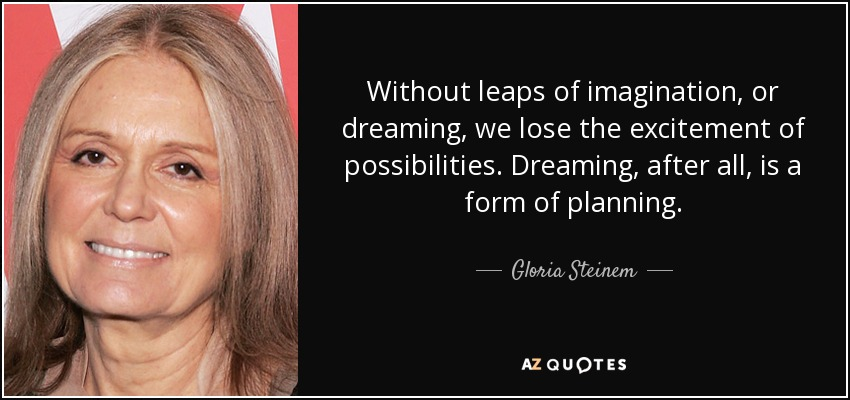 Without leaps of imagination, or dreaming, we lose the excitement of possibilities. Dreaming, after all, is a form of planning. - Gloria Steinem