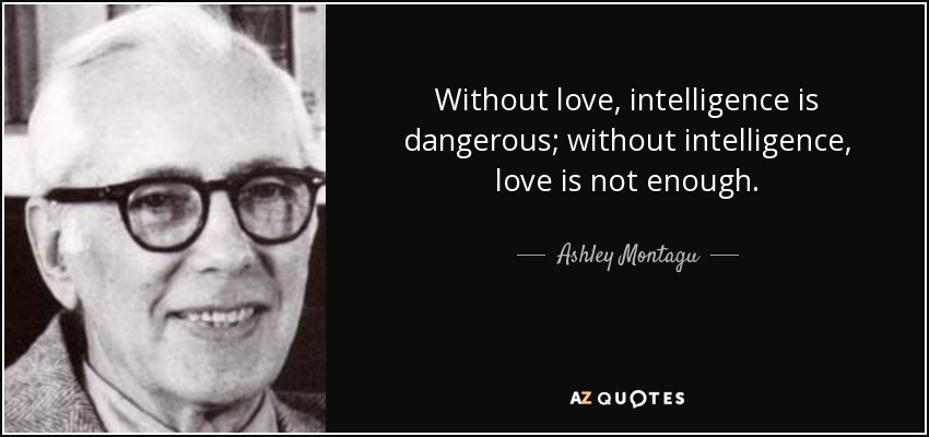 Ashley Montagu Quote Without Love Intelligence Is Dangerous