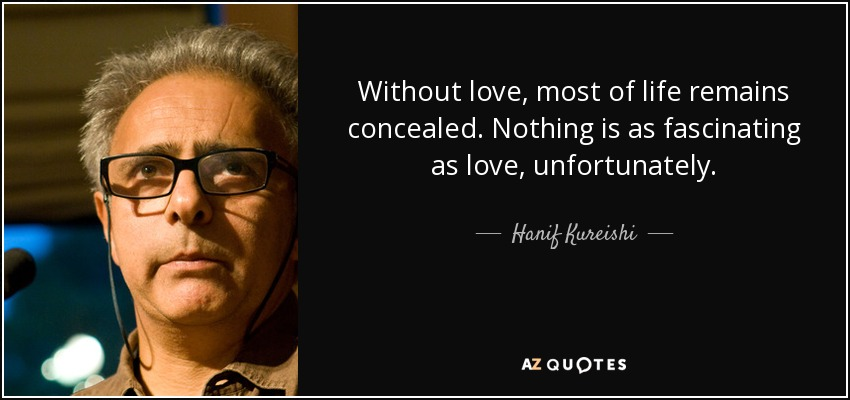 Without love, most of life remains concealed. Nothing is as fascinating as love, unfortunately. - Hanif Kureishi