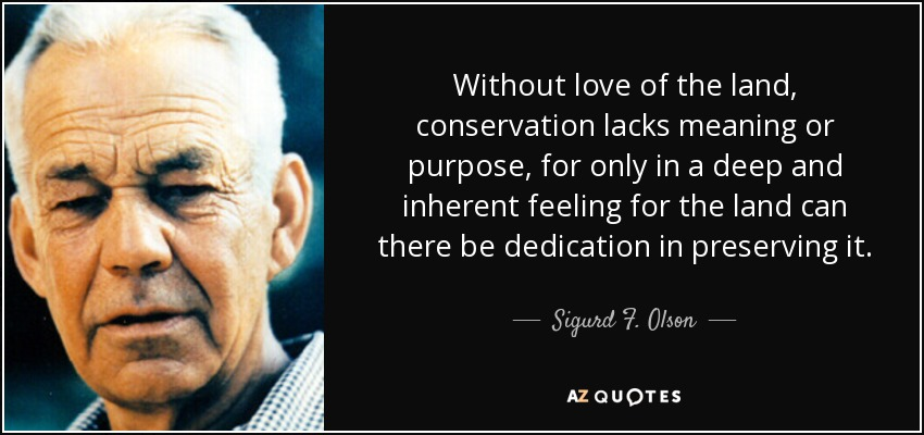 Without love of the land, conservation lacks meaning or purpose, for only in a deep and inherent feeling for the land can there be dedication in preserving it. - Sigurd F. Olson