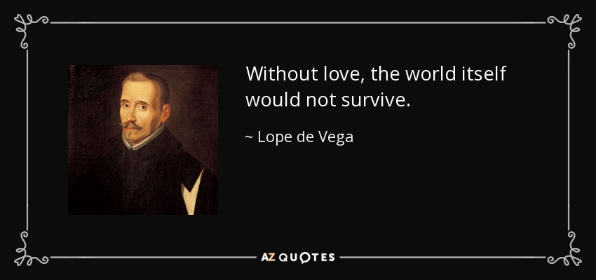 Without love, the world itself would not survive. - Lope de Vega