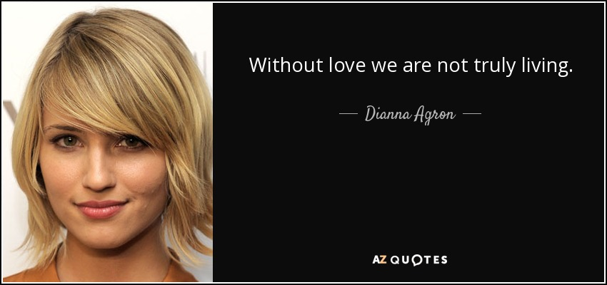Without love we are not truly living. - Dianna Agron