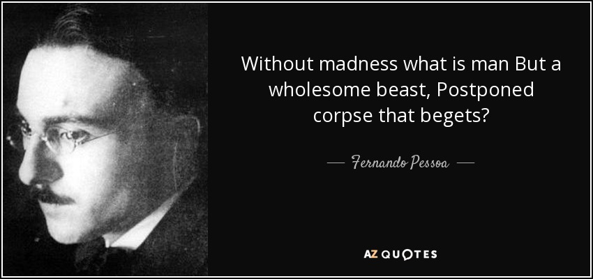 Without madness what is man But a wholesome beast, Postponed corpse that begets? - Fernando Pessoa