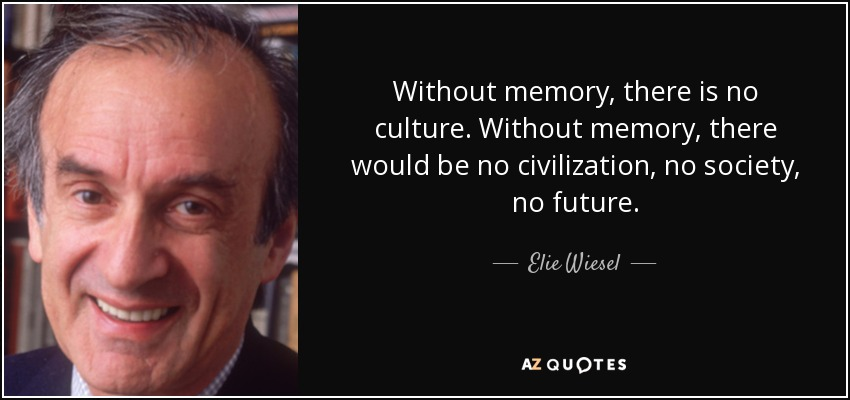 Without memory, there is no culture. Without memory, there would be no civilization, no society, no future. - Elie Wiesel