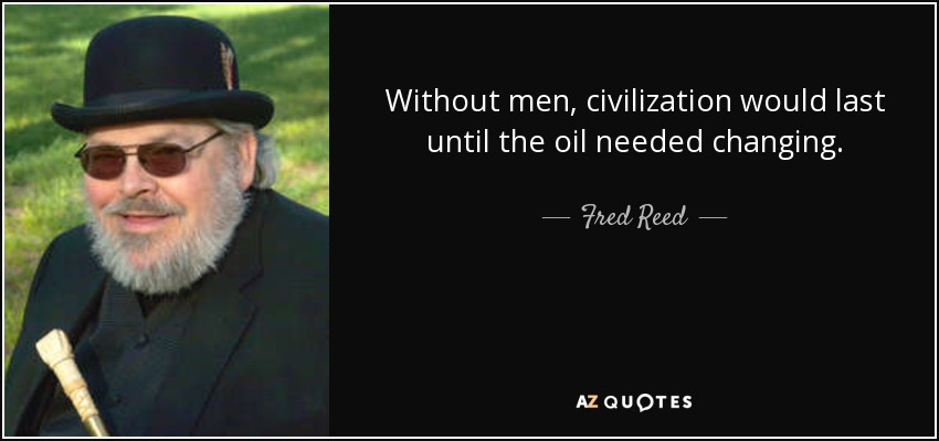 Without men, civilization would last until the oil needed changing. - Fred Reed