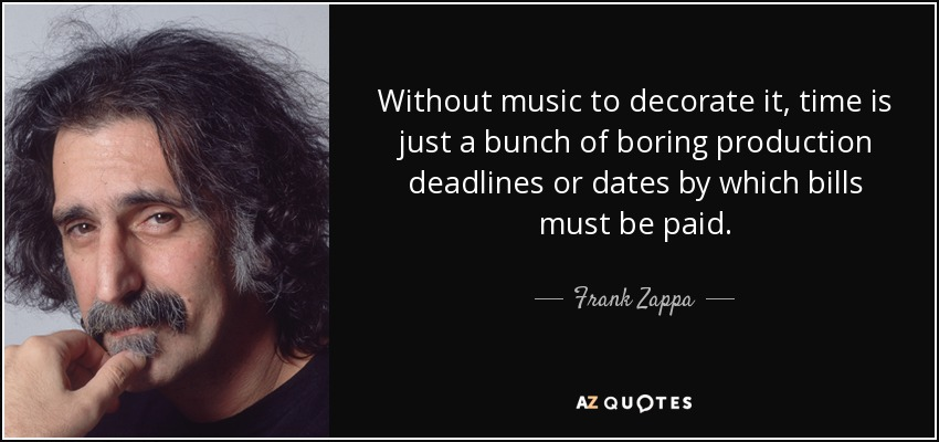 Without music to decorate it, time is just a bunch of boring production deadlines or dates by which bills must be paid. - Frank Zappa