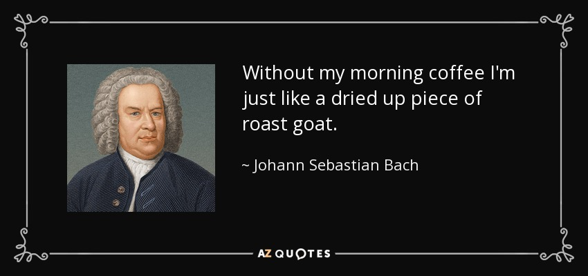 Without my morning coffee I'm just like a dried up piece of roast goat. - Johann Sebastian Bach