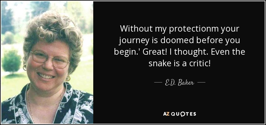Without my protectionm your journey is doomed before you begin.' Great! I thought. Even the snake is a critic! - E.D. Baker