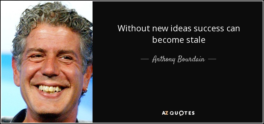 Without new ideas success can become stale - Anthony Bourdain