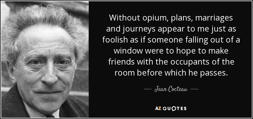 Without opium, plans, marriages and journeys appear to me just as foolish as if someone falling out of a window were to hope to make friends with the occupants of the room before which he passes. - Jean Cocteau