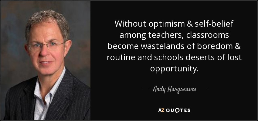 Without optimism & self-belief among teachers, classrooms become wastelands of boredom & routine and schools deserts of lost opportunity. - Andy Hargreaves