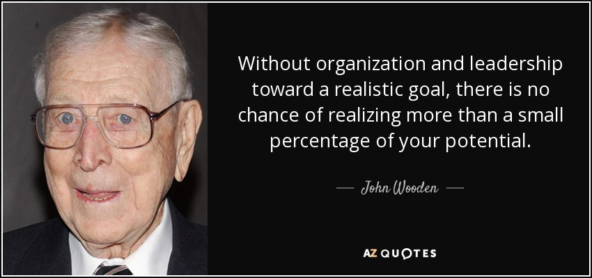 Without organization and leadership toward a realistic goal, there is no chance of realizing more than a small percentage of your potential. - John Wooden