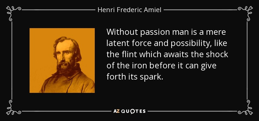 Without passion man is a mere latent force and possibility, like the flint which awaits the shock of the iron before it can give forth its spark. - Henri Frederic Amiel