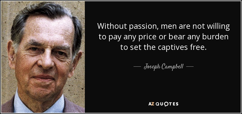 Without passion, men are not willing to pay any price or bear any burden to set the captives free. - Joseph Campbell