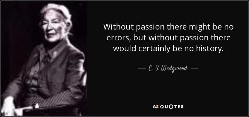Without passion there might be no errors, but without passion there would certainly be no history. - C. V. Wedgwood