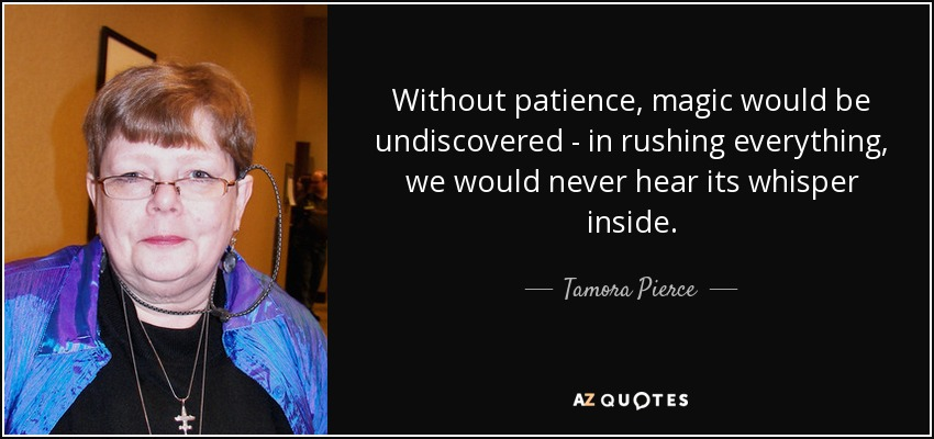 Without patience, magic would be undiscovered - in rushing everything, we would never hear its whisper inside. - Tamora Pierce