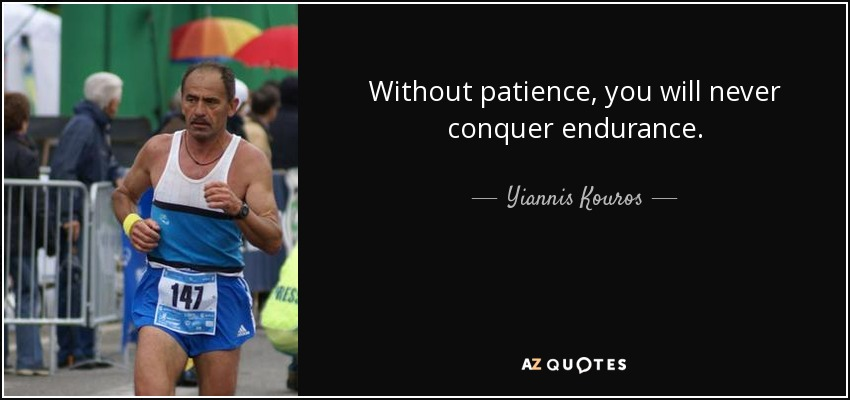Without patience, you will never conquer endurance. - Yiannis Kouros