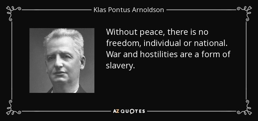 Without peace, there is no freedom, individual or national. War and hostilities are a form of slavery. - Klas Pontus Arnoldson