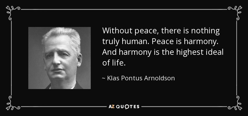 Without peace, there is nothing truly human. Peace is harmony. And harmony is the highest ideal of life. - Klas Pontus Arnoldson
