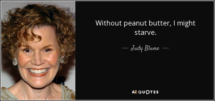Without peanut butter, I might starve. - Judy Blume