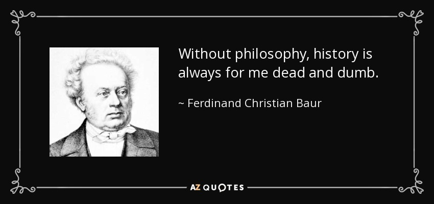 Without philosophy, history is always for me dead and dumb. - Ferdinand Christian Baur