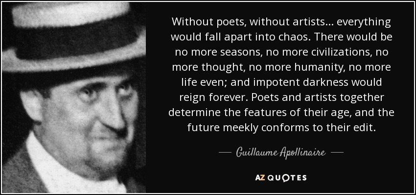 Without poets, without artists... everything would fall apart into chaos. There would be no more seasons, no more civilizations, no more thought, no more humanity, no more life even; and impotent darkness would reign forever. Poets and artists together determine the features of their age, and the future meekly conforms to their edit. - Guillaume Apollinaire