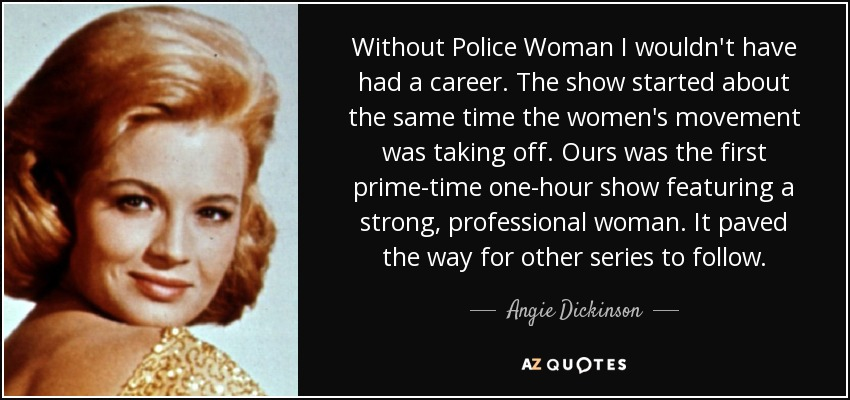 Without Police Woman I wouldn't have had a career. The show started about the same time the women's movement was taking off. Ours was the first prime-time one-hour show featuring a strong, professional woman. It paved the way for other series to follow. - Angie Dickinson