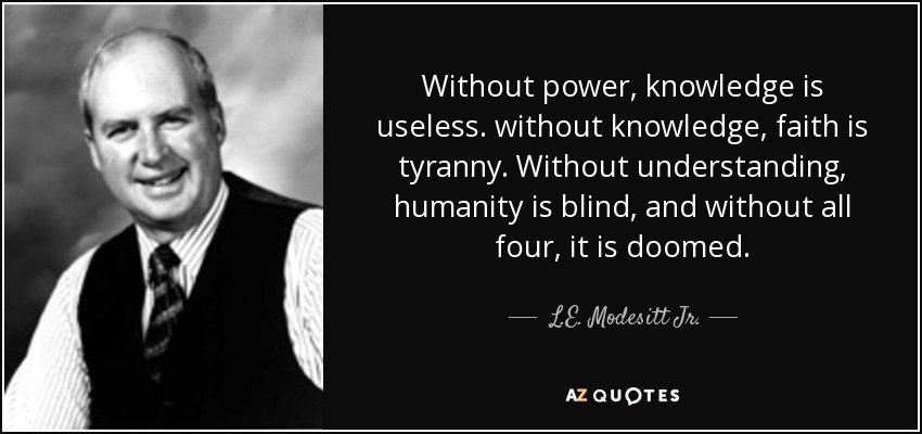 Without power, knowledge is useless. without knowledge, faith is tyranny. Without understanding, humanity is blind, and without all four, it is doomed. - L.E. Modesitt Jr.