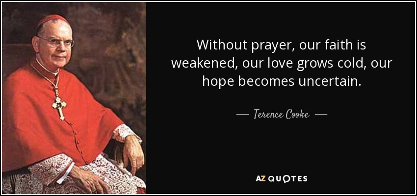 Without prayer, our faith is weakened, our love grows cold, our hope becomes uncertain. - Terence Cooke