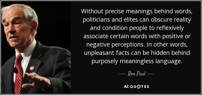 Without precise meanings behind words, politicians and elites can obscure reality and condition people to reflexively associate certain words with positive or negative perceptions. In other words, unpleasant facts can be hidden behind purposely meaningless language. - Ron Paul