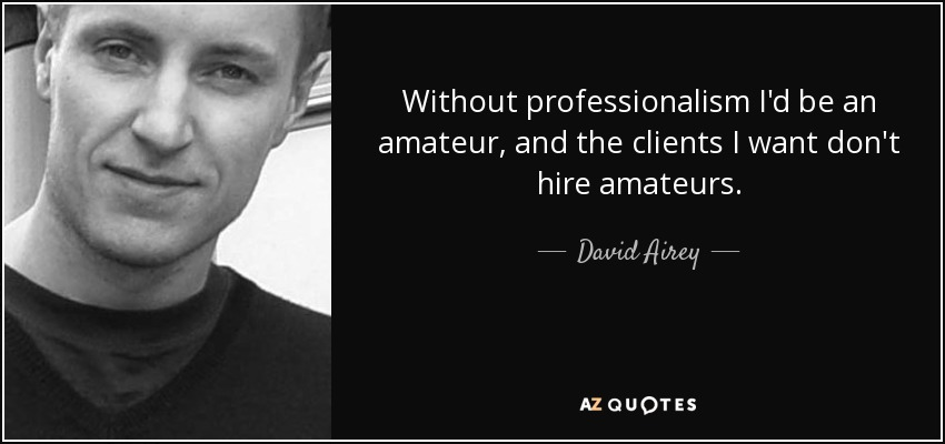 without professionalism id be an amateur and the clients i want don