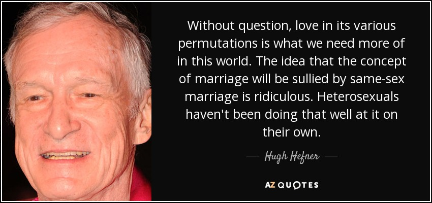 Without question, love in its various permutations is what we need more of in this world. The idea that the concept of marriage will be sullied by same-sex marriage is ridiculous. Heterosexuals haven't been doing that well at it on their own. - Hugh Hefner