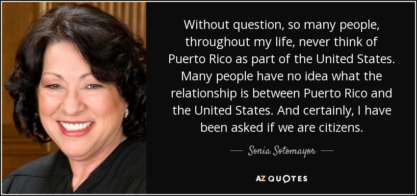 Without question, so many people, throughout my life, never think of Puerto Rico as part of the United States. Many people have no idea what the relationship is between Puerto Rico and the United States. And certainly, I have been asked if we are citizens. - Sonia Sotomayor