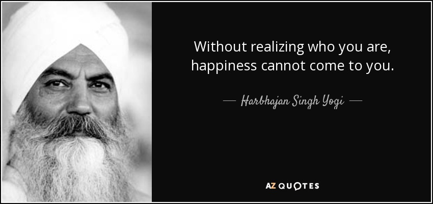 Without realizing who you are, happiness cannot come to you. - Harbhajan Singh Yogi