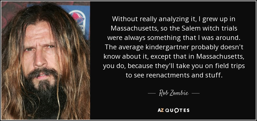 Without really analyzing it, I grew up in Massachusetts, so the Salem witch trials were always something that I was around. The average kindergartner probably doesn't know about it, except that in Massachusetts, you do, because they'll take you on field trips to see reenactments and stuff. - Rob Zombie