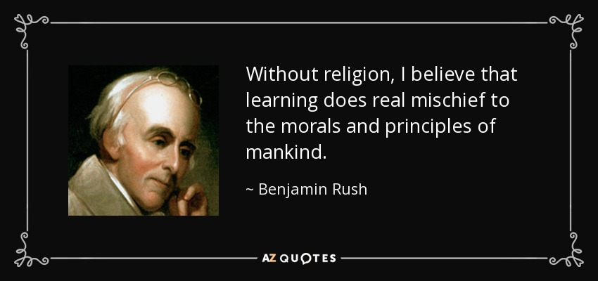 Without religion, I believe that learning does real mischief to the morals and principles of mankind. - Benjamin Rush