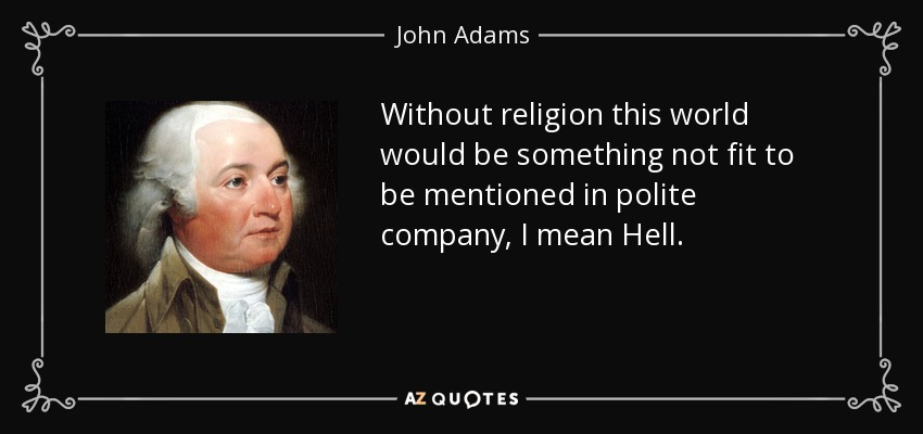 Without religion this world would be something not fit to be mentioned in polite company, I mean Hell. - John Adams