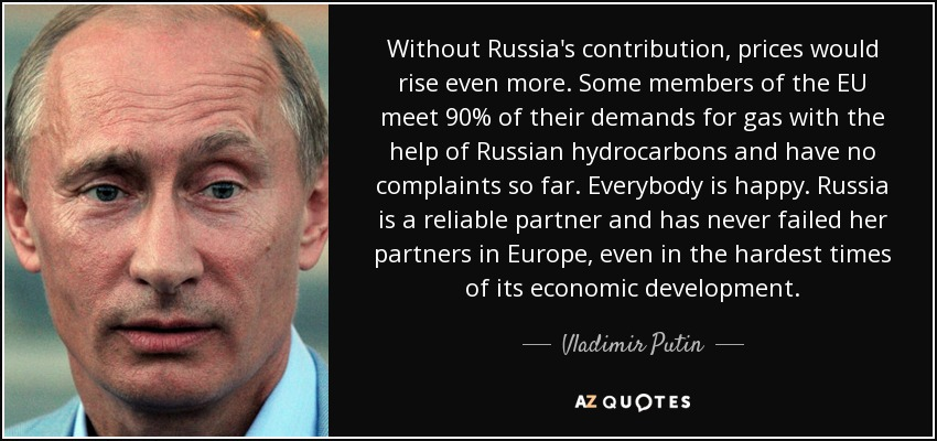 Without Russia's contribution, prices would rise even more. Some members of the EU meet 90% of their demands for gas with the help of Russian hydrocarbons and have no complaints so far. Everybody is happy. Russia is a reliable partner and has never failed her partners in Europe, even in the hardest times of its economic development. - Vladimir Putin