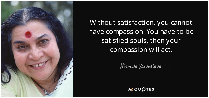 Without satisfaction, you cannot have compassion. You have to be satisfied souls, then your compassion will act. - Nirmala Srivastava