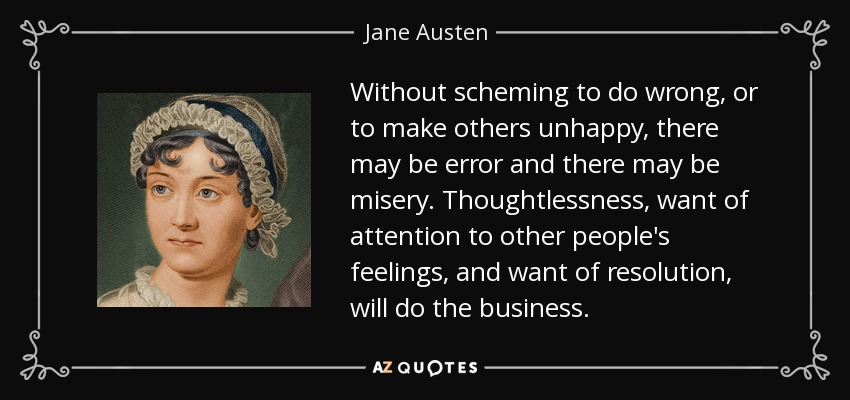 Without scheming to do wrong, or to make others unhappy, there may be error and there may be misery. Thoughtlessness, want of attention to other people's feelings, and want of resolution, will do the business. - Jane Austen