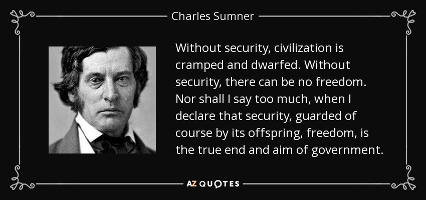 Without security, civilization is cramped and dwarfed. Without security, there can be no freedom. Nor shall I say too much, when I declare that security, guarded of course by its offspring, freedom, is the true end and aim of government. - Charles Sumner